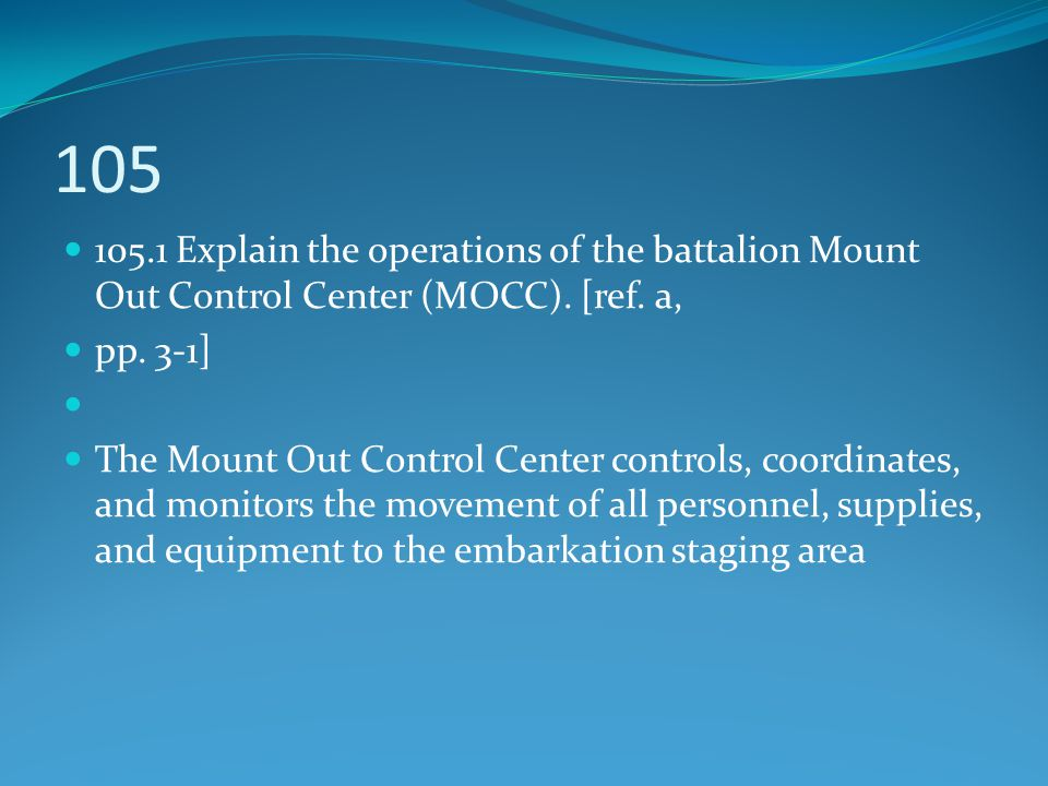 105 105.1 Explain the operations of the battalion Mount Out Control Center (MOCC). [ref. a, pp. 3-1]